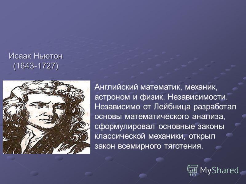 Исаак Ньютон (1643-1727) Английский математик, механик, астроном и физик. Независимости. Независимо от Лейбница разработал основы математического анализа, сформулировал основные законы классической механики, открыл закон всемирного тяготения.