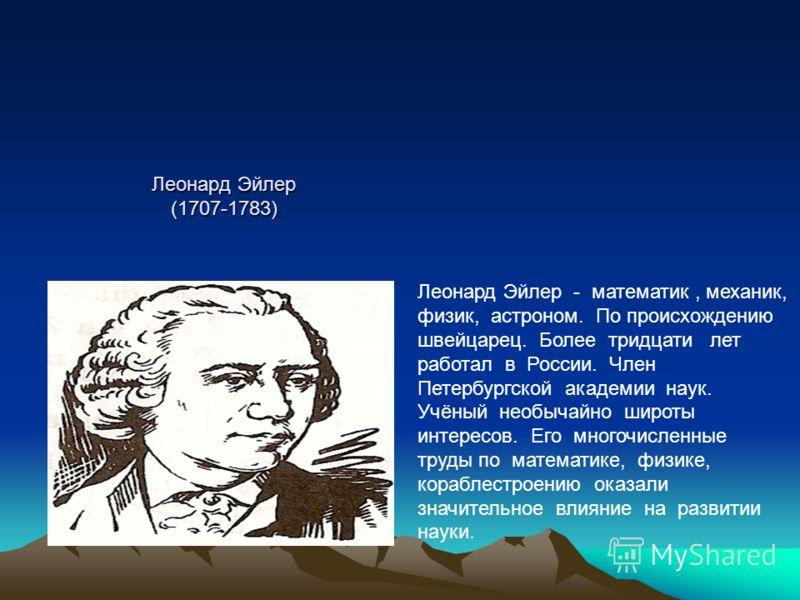 Леонард Эйлер (1707-1783) Леонард Эйлер - математик, механик, физик, астроном. По происхождению швейцарец. Более тридцати лет работал в России. Член Петербургской академии наук. Учёный необычайно широты интересов. Его многочисленные труды по математи
