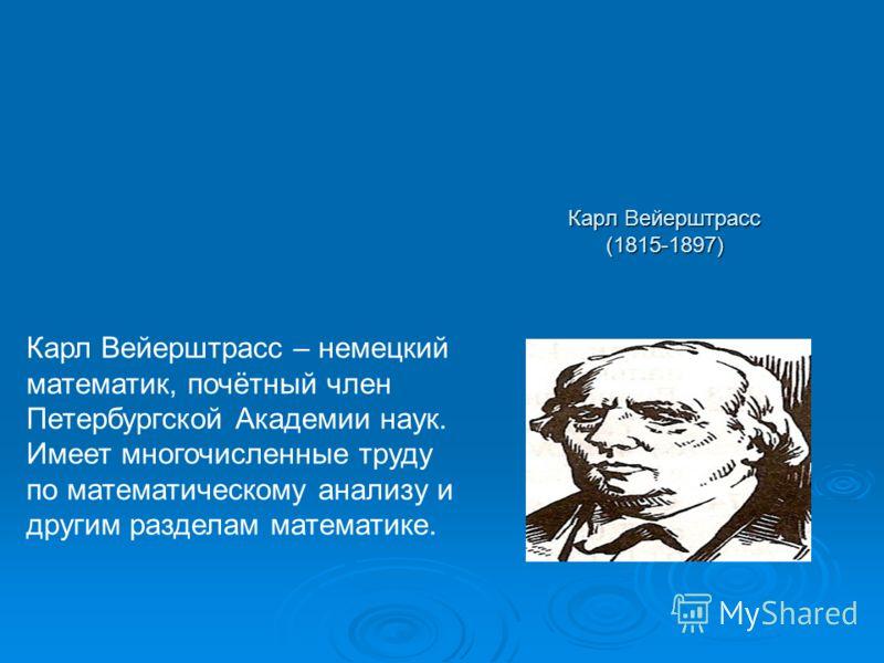 Карл Вейерштрасс (1815-1897) Карл Вейерштрасс – немецкий математик, почётный член Петербургской Академии наук. Имеет многочисленные труду по математическому анализу и другим разделам математике.
