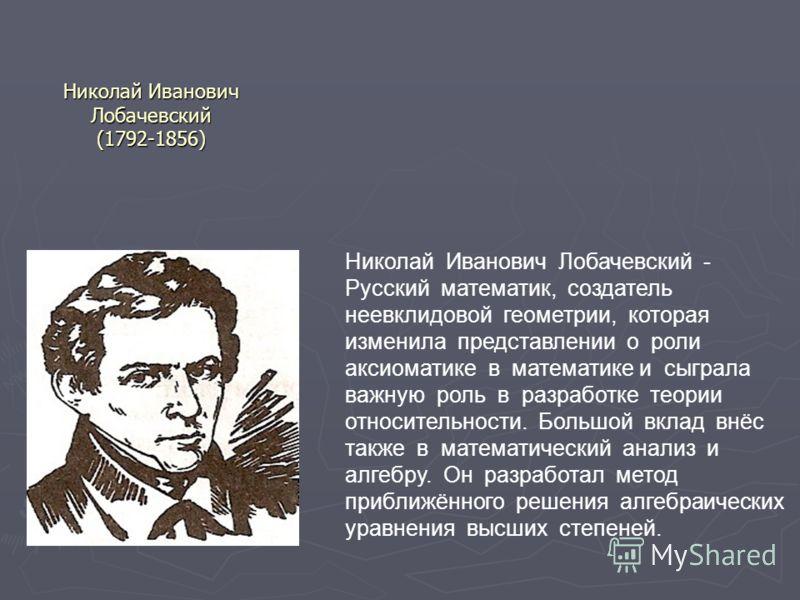 Николай Иванович Лобачевский (1792-1856) Николай Иванович Лобачевский - Русский математик, создатель неевклидовой геометрии, которая изменила представлении о роли аксиоматике в математике и сыграла важную роль в разработке теории относительности. Бол