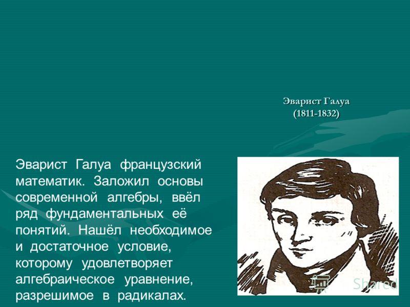 Эварист Галуа (1811-1832) Эварист Галуа французский математик. Заложил основы современной алгебры, ввёл ряд фундаментальных её понятий. Нашёл необходимое и достаточное условие, которому удовлетворяет алгебраическое уравнение, разрешимое в радикалах.