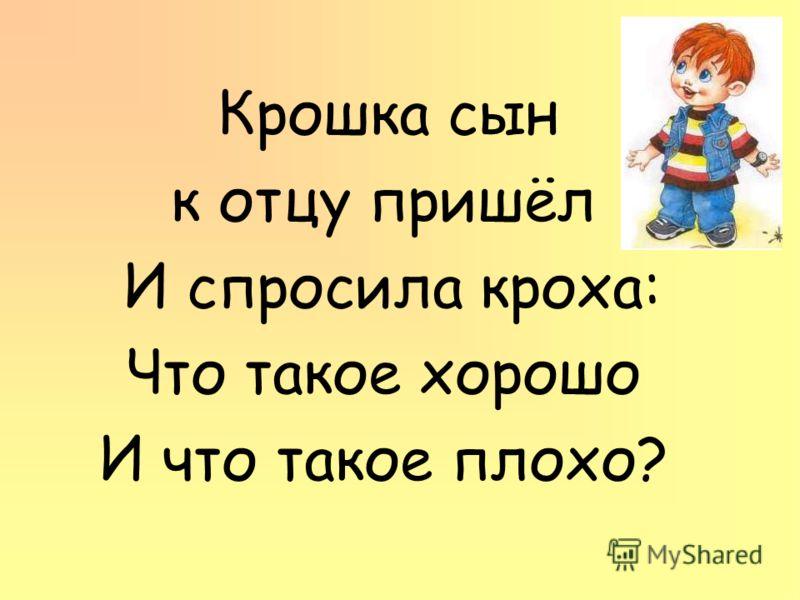 Крошка сын к отцу пришёл И спросила кроха: Что такое хорошо И что такое плохо?