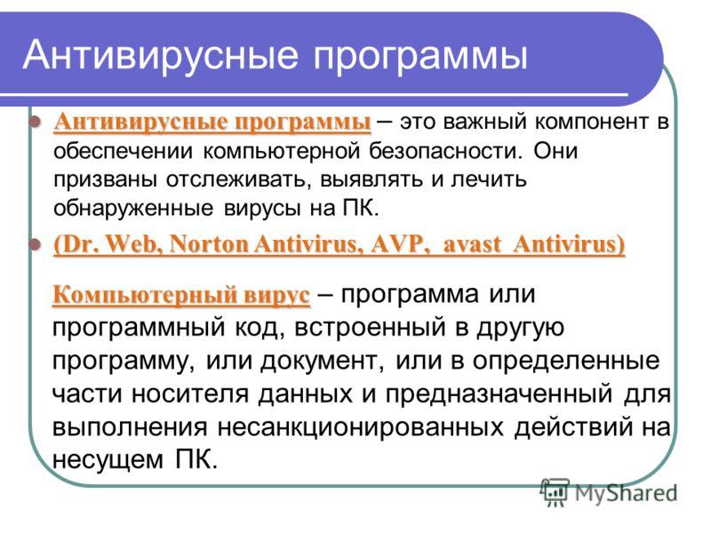 Антивирусные программы Антивирусные программы Антивирусные программы – это важный компонент в обеспечении компьютерной безопасности. Они призваны отслеживать, выявлять и лечить обнаруженные вирусы на ПК. (Dr. Web, Norton Antivirus, AVP, avast Antivir