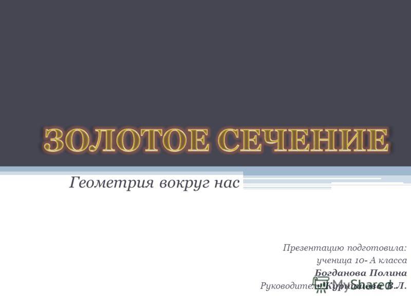 Геометрия вокруг нас Презентацию подготовила: ученица 10- А класса Богданова Полина Руководитель:Курнишова В.Л.