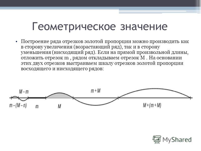 Построение ряда отрезков золотой пропорции можно производить как в сторону увеличения (возрастающий ряд), так и в сторону уменьшения (нисходящий ряд). Если на прямой произвольной длины, отложить отрезок m, рядом откладываем отрезок M. На основании эт