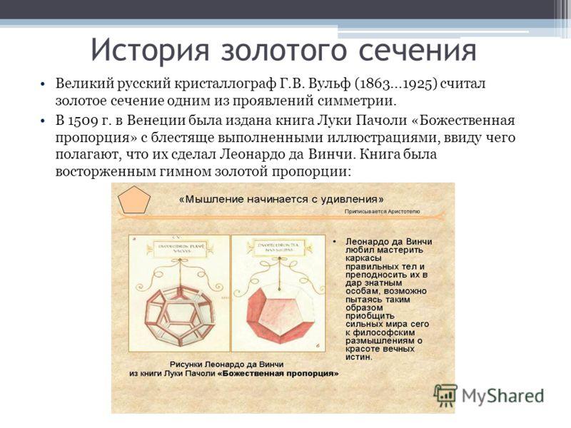 Великий русский кристаллограф Г.В. Вульф (1863...1925) считал золотое сечение одним из проявлений симметрии. В 1509 г. в Венеции была издана книга Луки Пачоли «Божественная пропорция» с блестяще выполненными иллюстрациями, ввиду чего полагают, что их