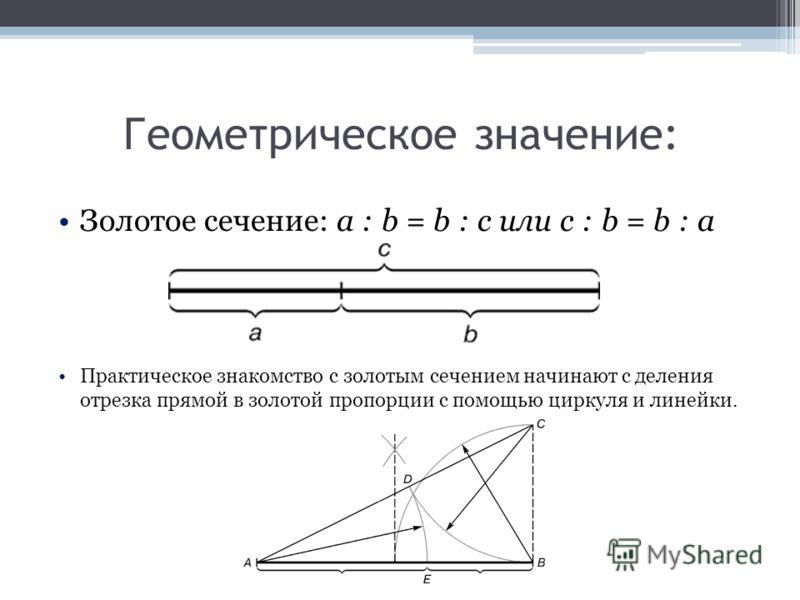 Геометрическое значение: Золотое сечение: a : b = b : c или с : b = b : а Практическое знакомство с золотым сечением начинают с деления отрезка прямой в золотой пропорции с помощью циркуля и линейки.
