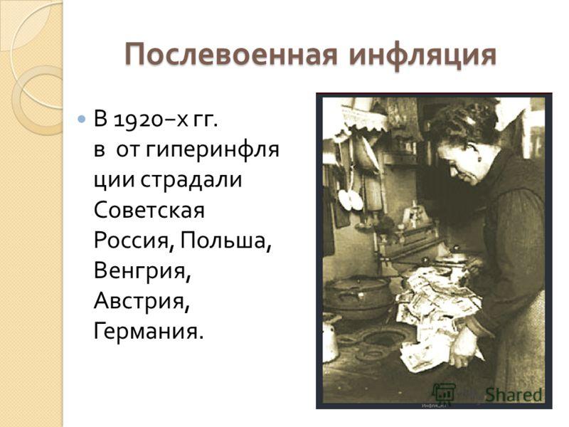Послевоенная инфляция В 1920 х гг. в от гиперинфля ции страдали Советская Россия, Польша, Венгрия, Австрия, Германия.