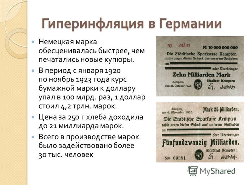 Гиперинфляция в Германии Немецкая марка обесценивалась быстрее, чем печатались новые купюры. В период с января 1920 по ноябрь 1923 года курс бумажной марки к доллару упал в 100 млрд. раз, 1 доллар стоил 4,2 трлн. марок. Цена за 250 г хлеба доходила д