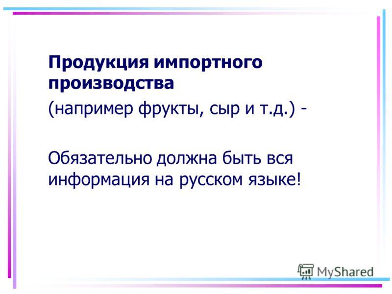 Продукция импортного производства (например фрукты, сыр и т.д.) - Обязательно должна быть вся информация на русском языке!