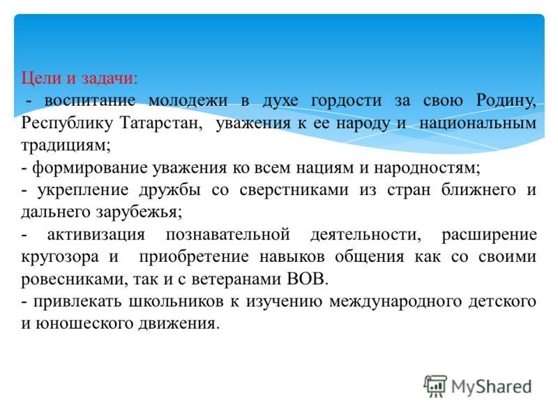 Цели и задачи: - воспитание молодежи в духе гордости за свою Родину, Республику Татарстан, уважения к ее народу и национальным традициям; - формирование уважения ко всем нациям и народностям; - укрепление дружбы со сверстниками из стран ближнего и да