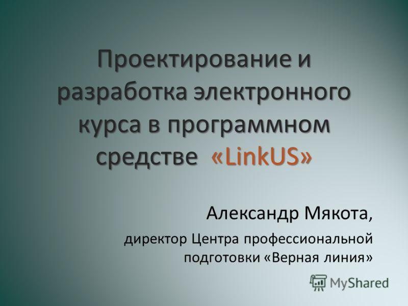 Проектирование и разработка электронного курса в программном средстве «LinkUS» Александр Мякота, директор Центра профессиональной подготовки «Верная линия»