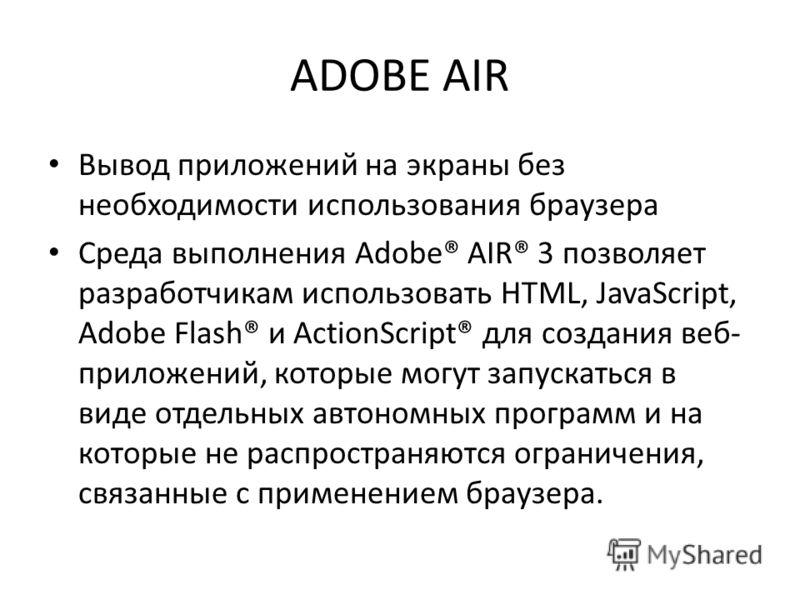 ADOBE AIR Вывод приложений на экраны без необходимости использования браузера Среда выполнения Adobe® AIR® 3 позволяет разработчикам использовать HTML, JavaScript, Adobe Flash® и ActionScript® для создания веб- приложений, которые могут запускаться в