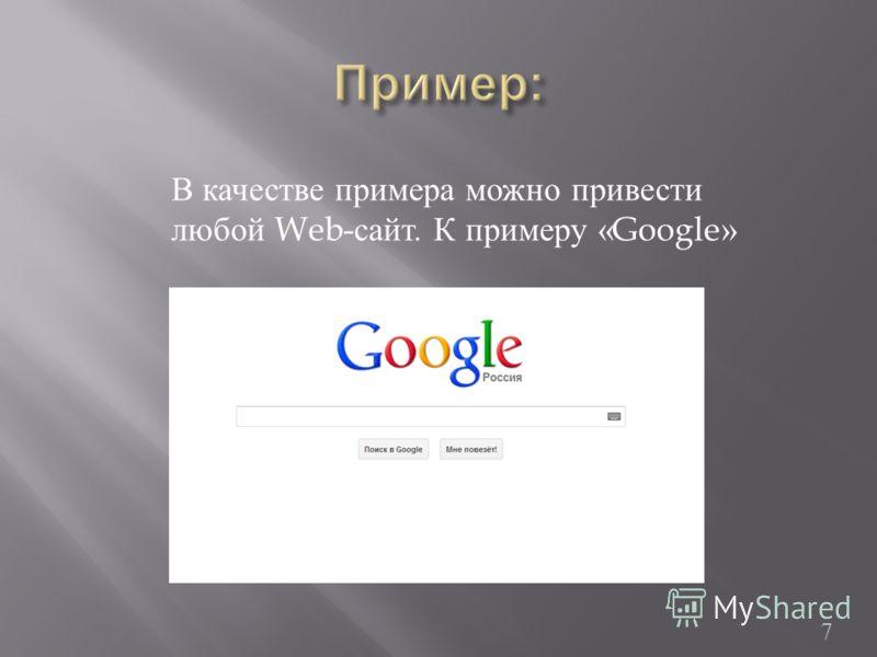 7 В качестве примера можно привести любой Web- сайт. К примеру « Google »