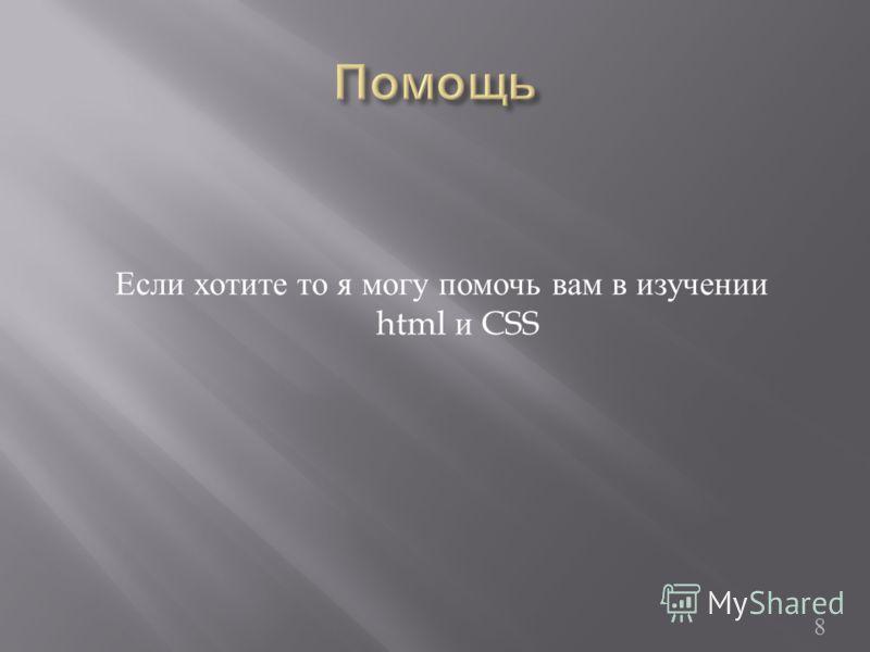 8 Если хотите то я могу помочь вам в изучении html и CSS