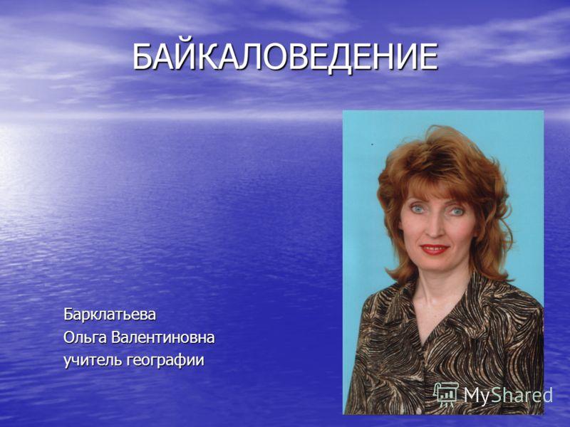 БАЙКАЛОВЕДЕНИЕ Барклатьева Ольга Валентиновна учитель географии