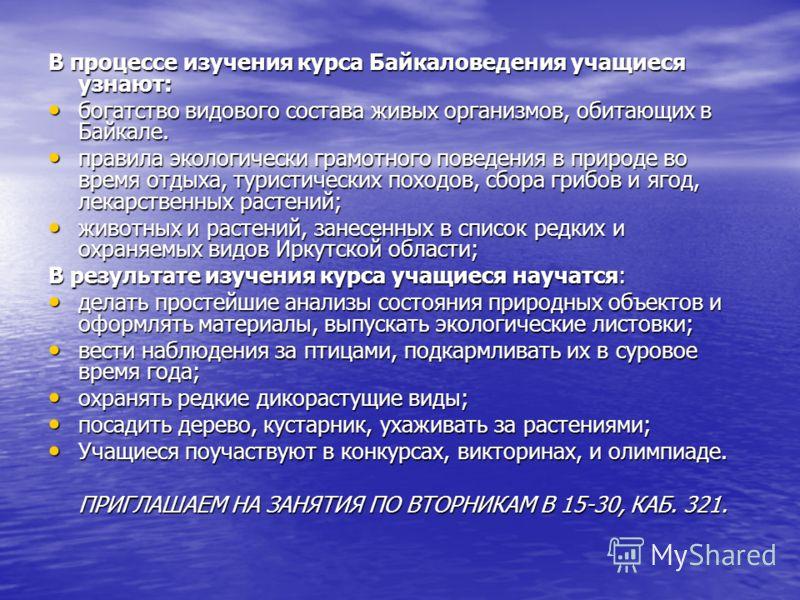 В процессе изучения курса Байкаловедения учащиеся узнают: богатство видового состава живых организмов, обитающих в Байкале. богатство видового состава живых организмов, обитающих в Байкале. правила экологически грамотного поведения в природе во время