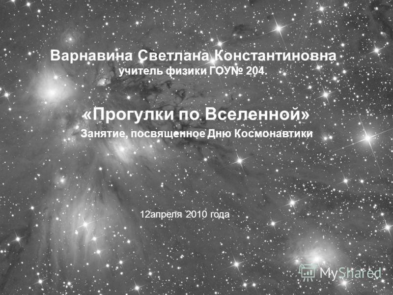 Варнавина Светлана Константиновна учитель физики ГОУ 204. «Прогулки по Вселенной» Занятие, посвященное Дню Космонавтики 12апреля 2010 года