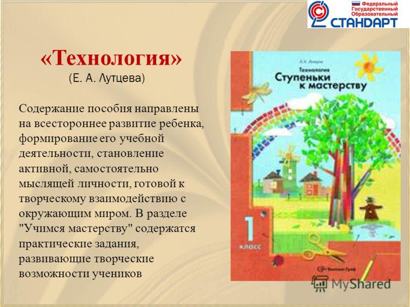 «Технология» (Е. А. Лутцева) Содержание пособия направлены на всестороннее развитие ребенка, формирование его учебной деятельности, становление активной, самостоятельно мыслящей личности, готовой к творческому взаимодействию с окружающим миром. В раз
