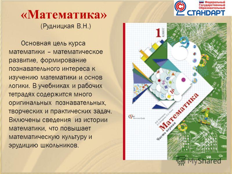 «Математика» (Рудницкая В.Н.) Основная цель курса математики – математическое развитие, формирование познавательного интереса к изучению математики и основ логики. В учебниках и рабочих тетрадях содержится много оригинальных познавательных, творчески