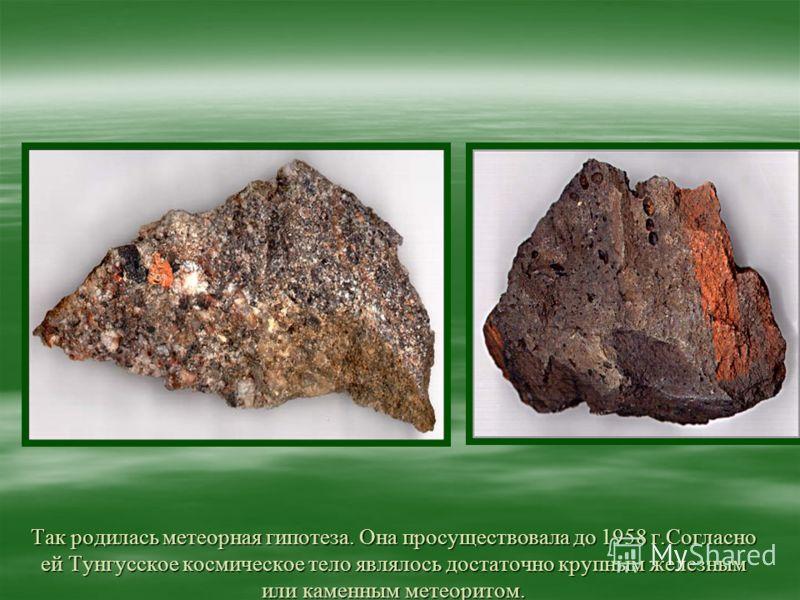Так родилась метеорная гипотеза. Она просуществовала до 1958 г.Согласно ей Тунгусское космическое тело являлось достаточно крупным железным или каменным метеоритом.