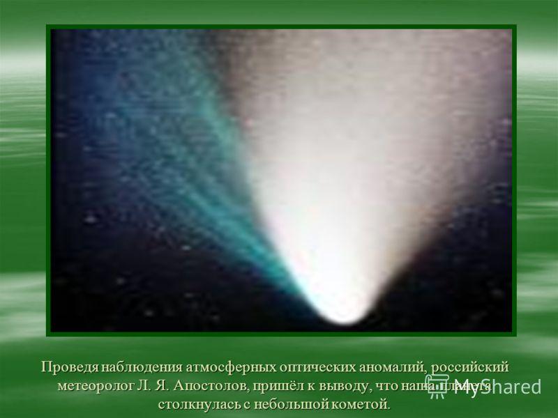 Проведя наблюдения атмосферных оптических аномалий, российский метеоролог Л. Я. Апостолов, пришёл к выводу, что наша планета столкнулась с небольшой кометой.