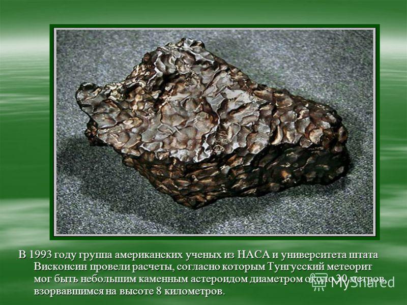 В 1993 году группа американских ученых из НАСА и университета штата Висконсин провели расчеты, согласно которым Тунгусский метеорит мог быть небольшим каменным астероидом диаметром около 30 метров, взорвавшимся на высоте 8 километров.