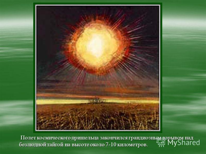 Полет космического пришельца закончился грандиозным взрывом над безлюдной тайгой на высоте около 7-10 километров. Полет космического пришельца закончился грандиозным взрывом над безлюдной тайгой на высоте около 7-10 километров.
