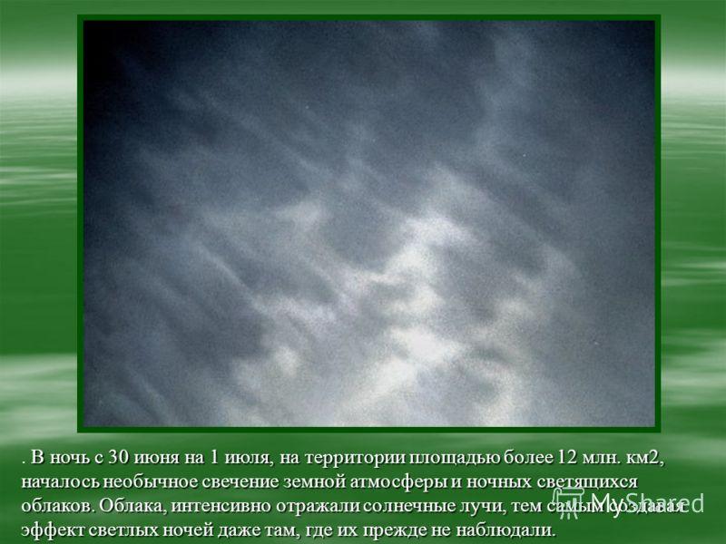 В ночь с 30 июня на 1 июля, на территории площадью более 12 млн. км2, началось необычное свечение земной атмосферы и ночных светящихся облаков. Облака, интенсивно отражали солнечные лучи, тем самым создавая эффект светлых ночей даже там, где их прежд