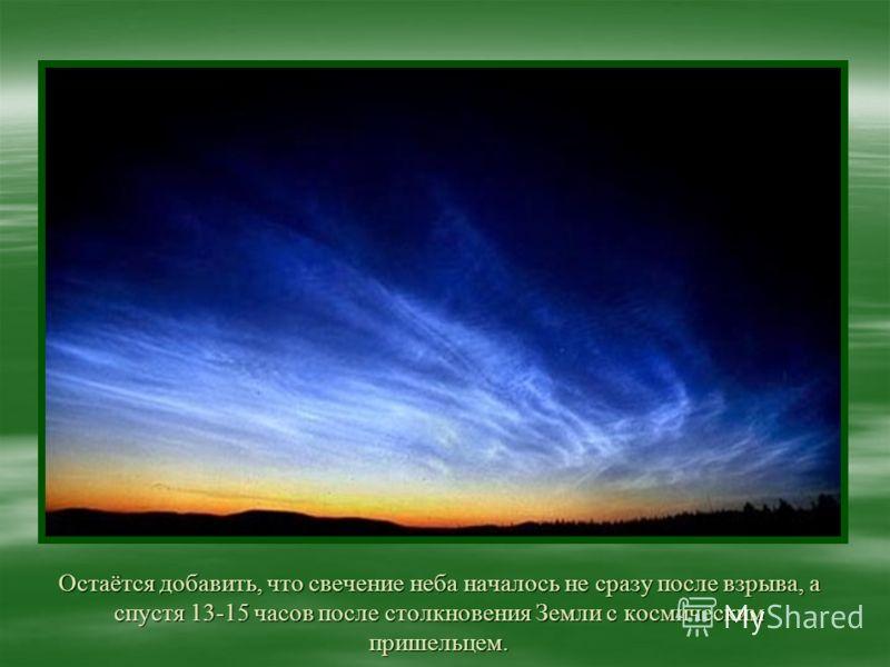 Остаётся добавить, что свечение неба началось не сразу после взрыва, а спустя 13-15 часов после столкновения Земли с космическим пришельцем.