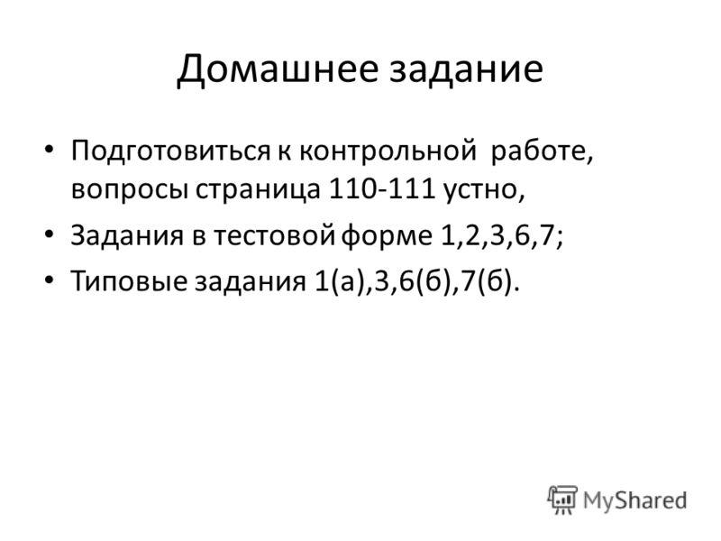 Домашнее задание Подготовиться к контрольной работе, вопросы страница 110-111 устно, Задания в тестовой форме 1,2,3,6,7; Типовые задания 1(а),3,6(б),7(б).