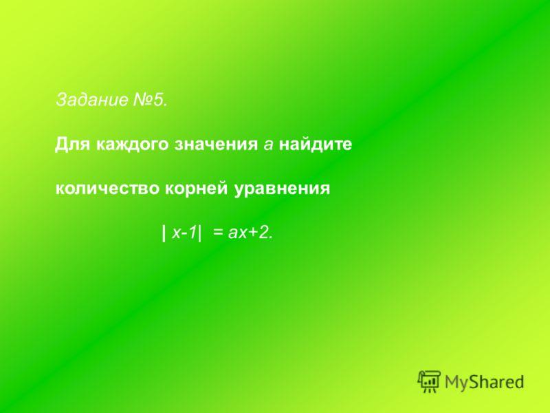 Задание 5. Для каждого значения а найдите количество корней уравнения | х-1| = ах+2.