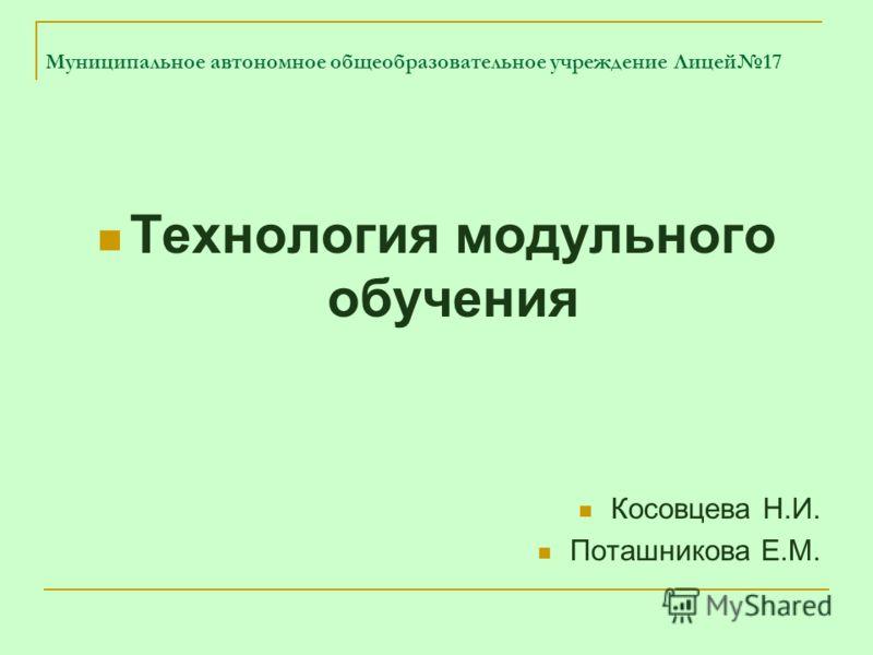 Муниципальное автономное общеобразовательное учреждение Лицей17 Технология модульного обучения Косовцева Н.И. Поташникова Е.М.