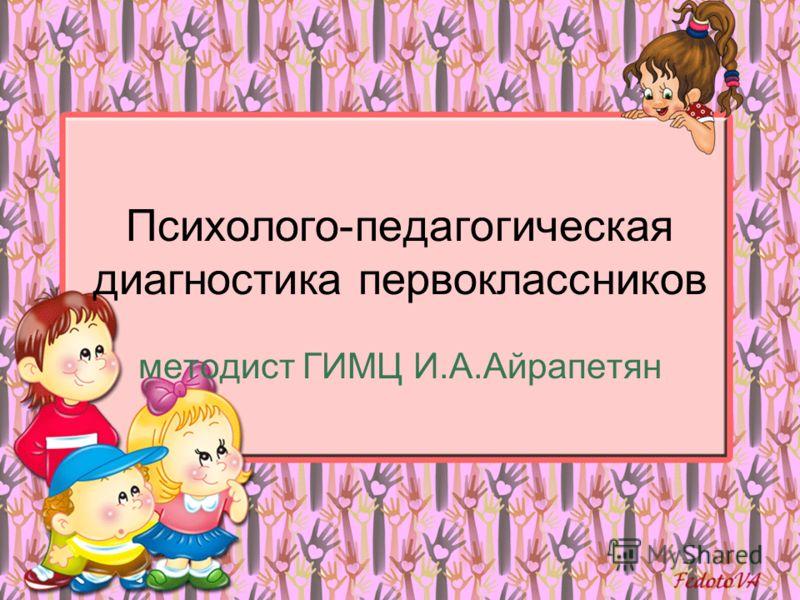 Психолого-педагогическая диагностика первоклассников методист ГИМЦ И.А.Айрапетян