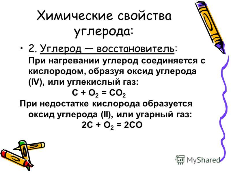 Химические свойства углерода: 2. Углерод восстановитель: При нагревании углерод соединяется с кислородом, образуя оксид углерода (IV), или углекислый газ: С + O 2 = CO 2 При недостатке кислорода образуется оксид углерода (II), или угарный газ: 2С + О