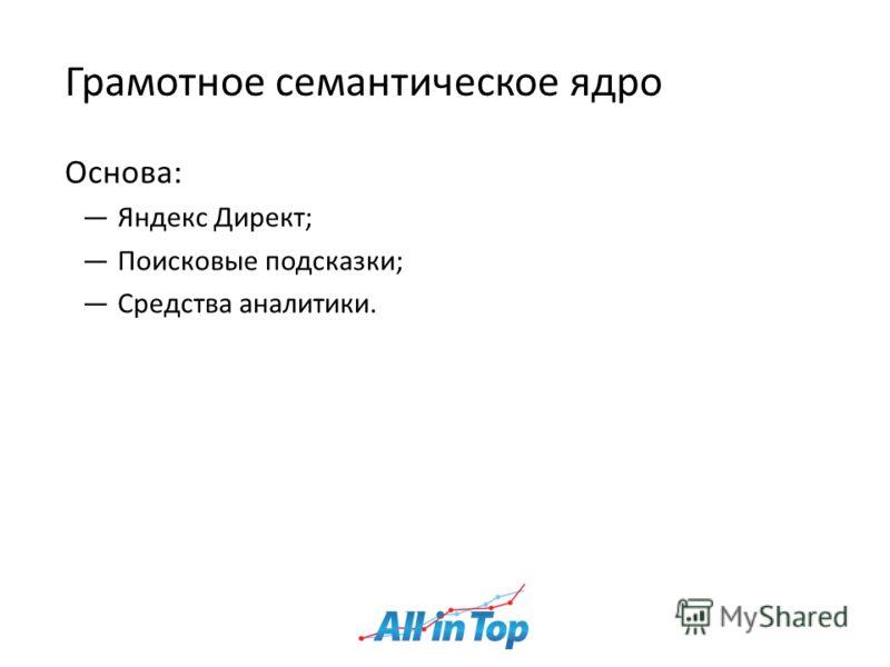 Грамотное семантическое ядро Основа: Яндекс Директ; Поисковые подсказки; Средства аналитики.