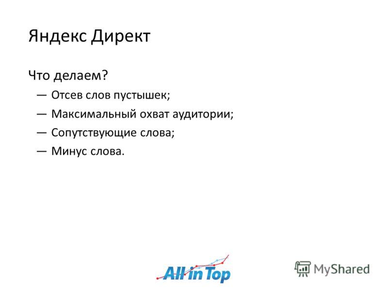 Яндекс Директ Что делаем? Отсев слов пустышек; Максимальный охват аудитории; Сопутствующие слова; Минус слова.