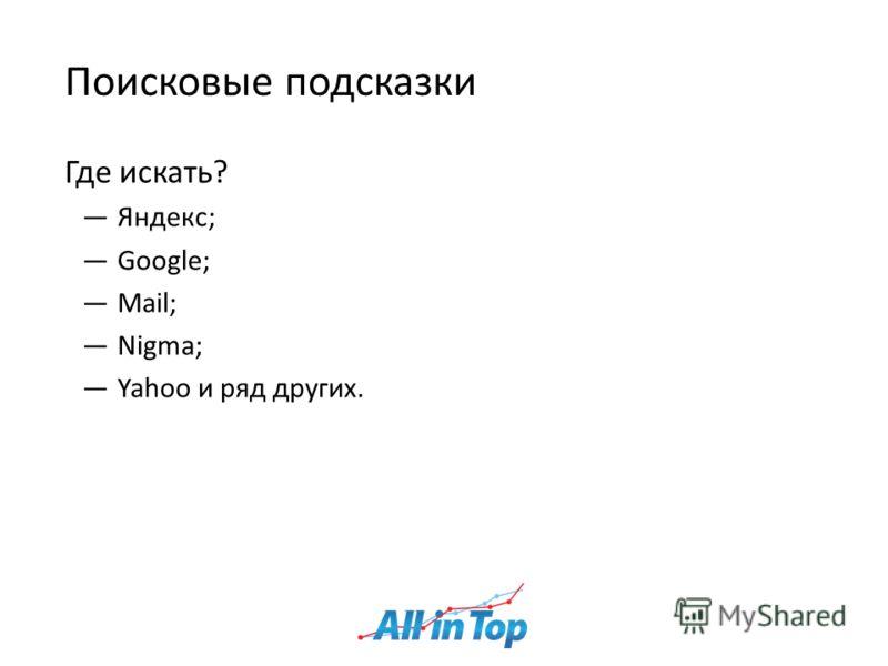 Поисковые подсказки Где искать? Яндекс; Google; Mail; Nigma; Yahoo и ряд других.