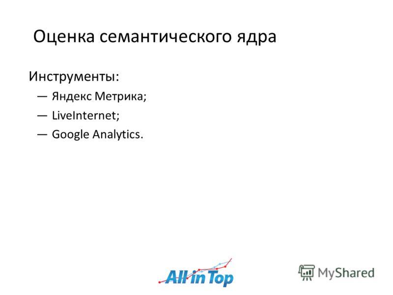Оценка семантического ядра Инструменты: Яндекс Метрика; LiveInternet; Google Analytics.