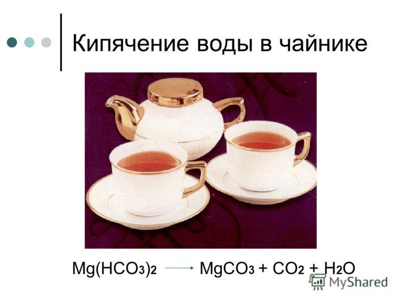 Кипячение воды в чайнике М g(НСО 3 ) 2 МgСО 3 + СО 2 + Н 2 О