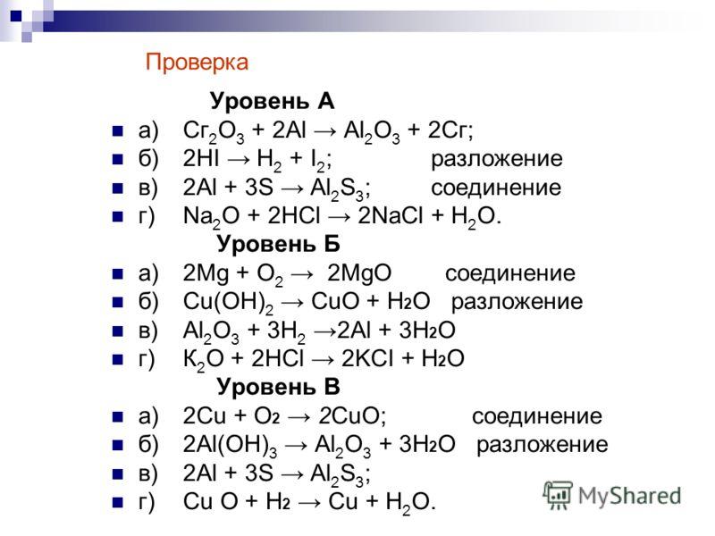 Уровень А а)Сг 2 О 3 + 2Аl Аl 2 О 3 + 2Сг; б)2HI Н 2 + I 2 ; разложение в)2Al + 3S Al 2 S 3 ; соединение г)Na 2 O + 2НСl 2NaCl + Н 2 О. Уровень Б а)2Mg + О 2 2MgO соединение б)Cu(OH) 2 CuO + H 2 O разложение в)Аl 2 О 3 + 3Н 2 2Аl + 3H 2 O г)К 2 O + 2