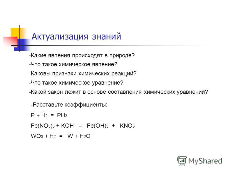 Актуализация знаний -Какие явления происходят в природе? -Что такое химическое явление? -Каковы признаки химических реакций? -Что такое химическое уравнение? -Какой закон лежит в основе составления химических уравнений? -Расставьте коэффициенты: Р +