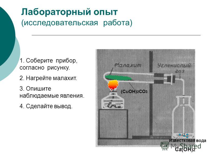 Лабораторный опыт (исследовательская работа) 1. Соберите прибор, согласно рисунку. 2. Нагрейте малахит. 3. Опишите наблюдаемые явления. 4. Сделайте вывод. Известковая вода Са(ОН) 2 (СuОН) 2 СО 3