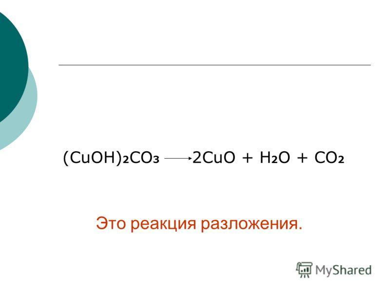 (СuОН) 2 СО 3 2СuО + Н 2 О + СО 2 Это реакция разложения.