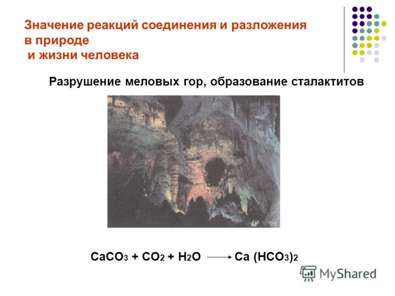 Значение реакций соединения и разложения в природе и жизни человека Разрушение меловых гор, образование сталактитов СаСО 3 + СО 2 + Н 2 О Са (НСО 3 ) 2