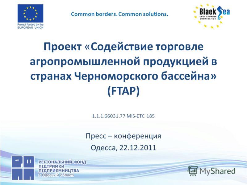 Проект «Содействие торговле агропромышленной продукцией в странах Черноморского бассейна» (FTAP) 1.1.1.66031.77 MIS-ETC 185 Пресс – конференция Одесса, 22.12.2011 Common borders. Common solutions.