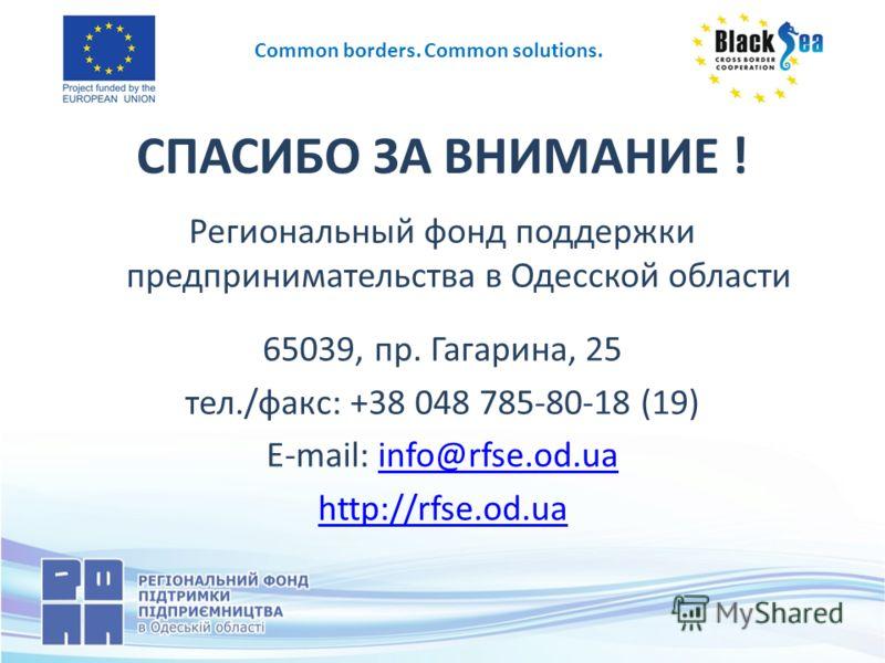 СПАСИБО ЗА ВНИМАНИЕ ! Региональный фонд поддержки предпринимательства в Одесской области 65039, пр. Гагарина, 25 тел./факс: +38 048 785-80-18 (19) E-mail: info@rfse.od.uainfo@rfse.od.ua http://rfse.od.ua Common borders. Common solutions.
