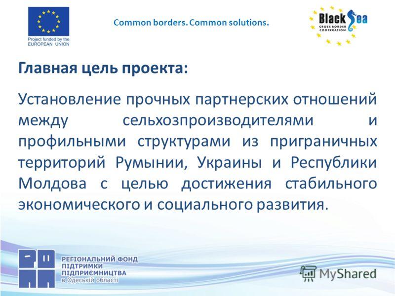 Главная цель проекта: Установление прочных партнерских отношений между сельхозпроизводителями и профильными структурами из приграничных территорий Румынии, Украины и Республики Молдова с целью достижения стабильного экономического и социального разви