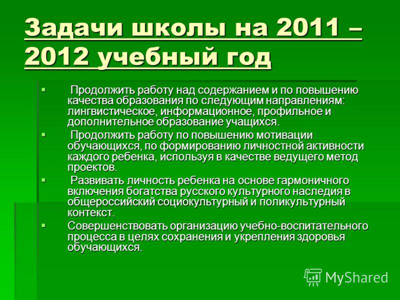 Задачи школы на 2011 – 2012 учебный год Продолжить работу над содержанием и по повышению качества образования по следующим направлениям: лингвистическое, информационное, профильное и дополнительное образование учащихся. Продолжить работу над содержан
