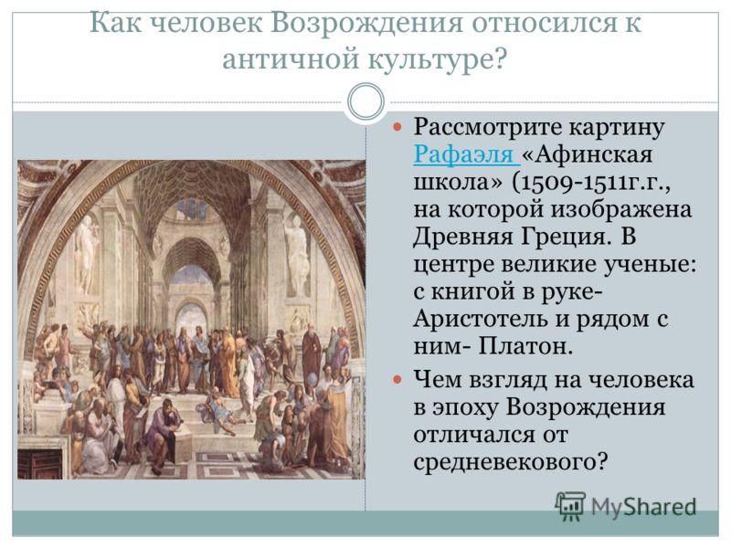 Как человек Возрождения относился к античной культуре? Рассмотрите картину Рафаэля «Афинская школа» (1509-1511г.г., на которой изображена Древняя Греция. В центре великие ученые: с книгой в руке- Аристотель и рядом с ним- Платон. Рафаэля Чем взгляд н